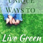 6 UNIQUE Ways to Live Green