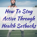 How To Stay Active Through Health Setbacks