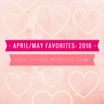 April & May Favorites: 2018