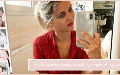 Morning routine enceinte : je rentre de voyage