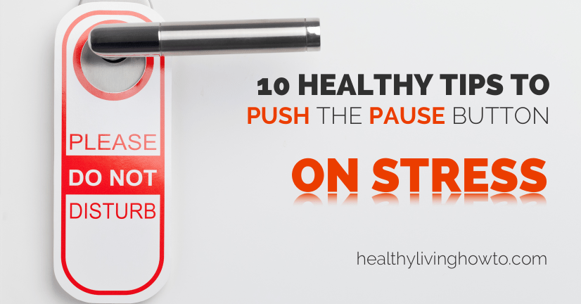 10 Healthy Tips To Push The Pause Button On Stress | healthylivinghowto.com