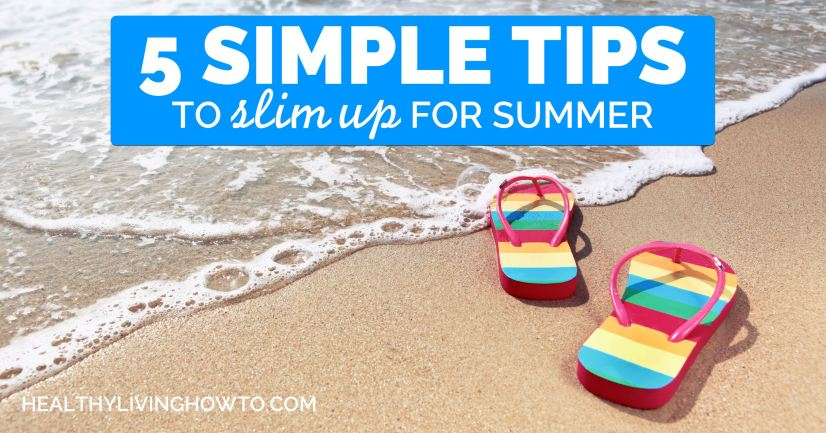 5 Simple Tips to Slim Up for Summer | healthylivinghowto.com
