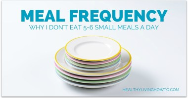 Meal Frequency. Why I don't eat 5-6 small meals a day.