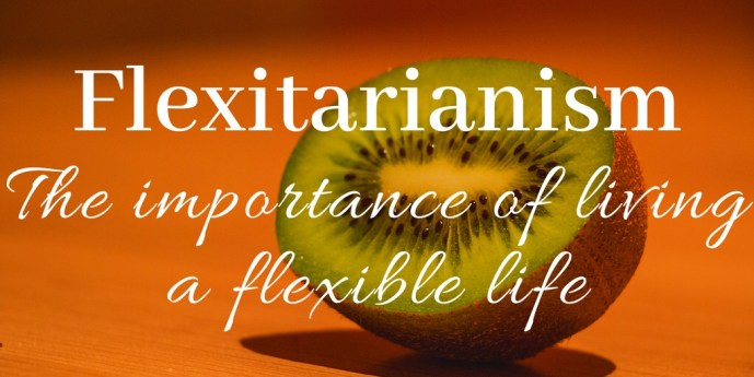 Flexitarian, the importance of having a flexible life