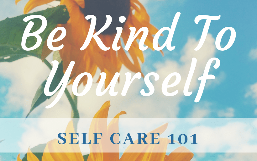 Self Care 101: Be Kind to Yourself