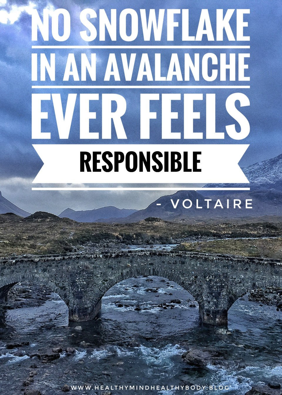 Take responsibility for your own life, we can be the change and have real impact in the world if we choose to. Be the snowflake that causes the avalanche