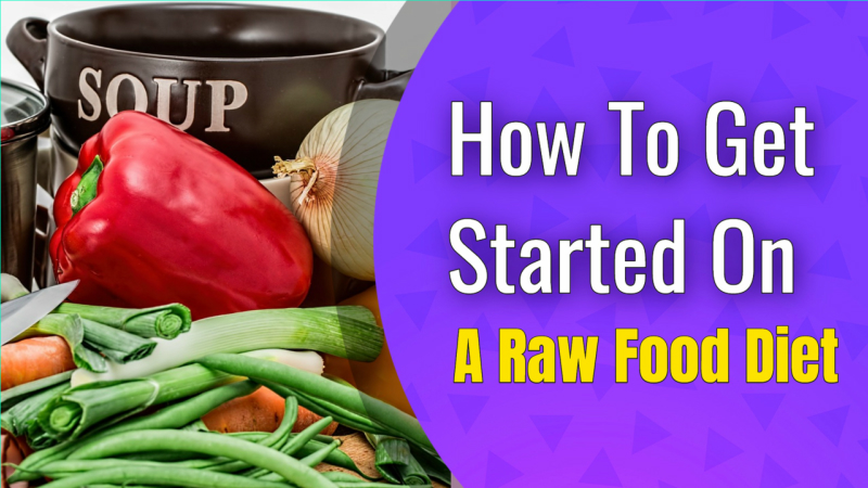 How To Get Started On A Raw Food Diet