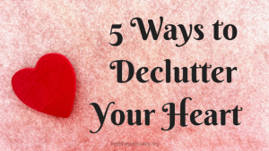 5 Ways to Declutter Your Heart