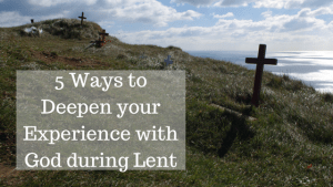 5 Ways to Deepen Your Experience with God During Lent