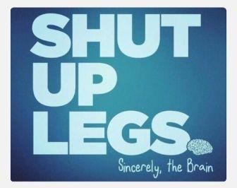 Shut up legs. Sincerely, the Brain