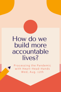 "This image shares this week's question—""How do we build more accountable lives?""—along with meeting information: ""Processing the Pandemic with Heart-Head-Hands. Wed, Aug. 12th."" Text appears in a central box that looks like a letter partially out of an envelope. The colors are red, orange, and yellow."