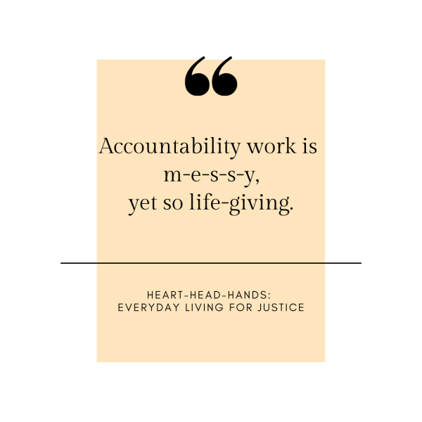 """A white border frames a yellow box that shares the quote in black font: """"Accountability work is m-e-s-s-y, yet so life-giving"""" with attribution to Heart-Head-Hands: Everyday Living for Justice."""""""