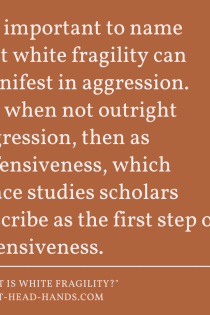 "Against a dark orange background appears the following quote: ""It's important to name that white fragility can manifest in aggression. Or, when not outright aggression, then as defensiveness, which peace studies scholars describe as the first step of offensiveness."""