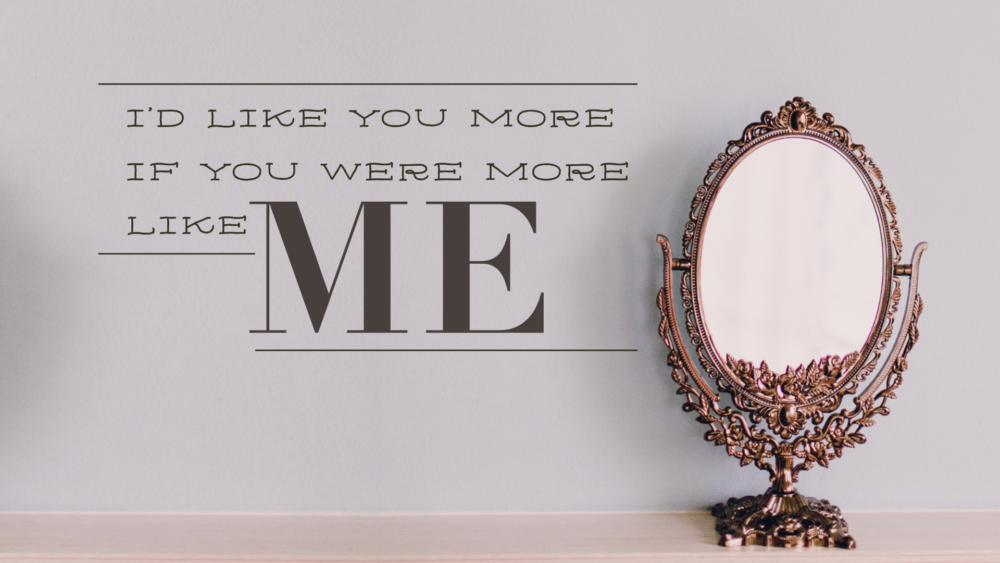 I\'d Like You More If You Were More Like Me