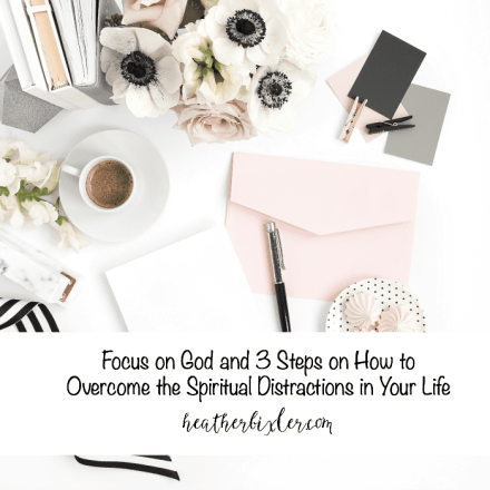 Focus on God and 3 Steps on How to Overcome the Spiritual Distractions in Your Life