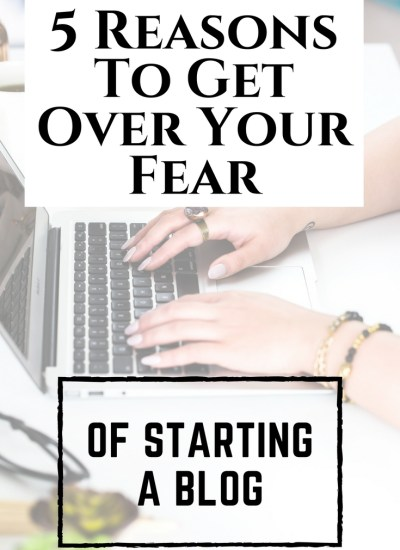 5 Reasons To Get Over Your Fear of Starting A Blog