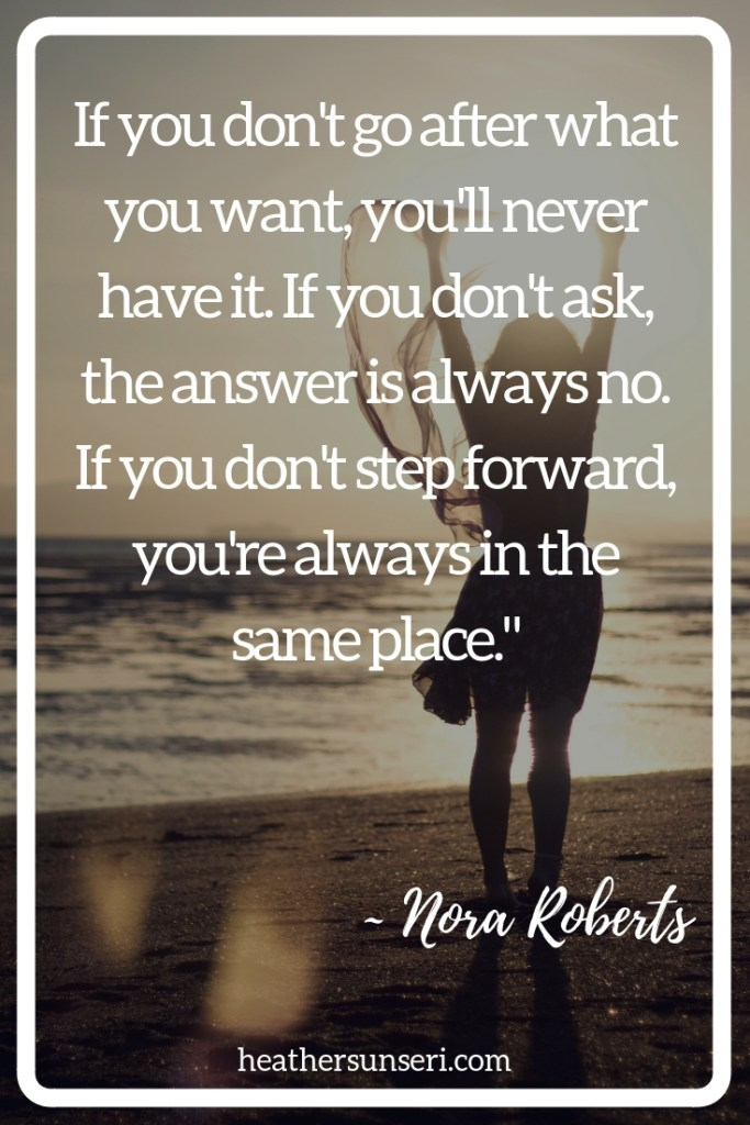 """""""If you don't go after what you want, you'll never have it. If you don't ask, the answer is always no. If you don't step forward, you're always in the same place."""" Nora Roberts"""