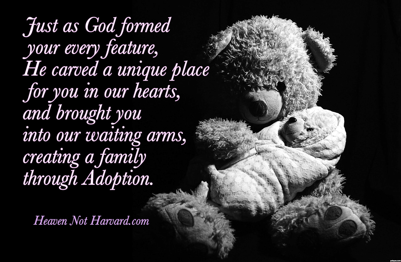 Just as God formed your every feature, He carved a unique place for you in our hearts, brought you into our waiting arms, creating a family through Adoption.