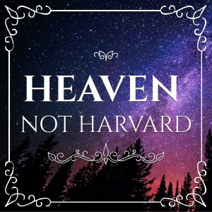Heaven not Harvard - Faith-based parenting and living for real life.