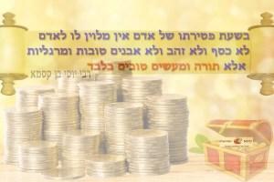 בשעת פטירתו של אדם אין מלוין לו לאדם לא כסף ולא זהב ולא אבנים טובות ומרגליות, אלא תורה ומעשים טובים בלבד