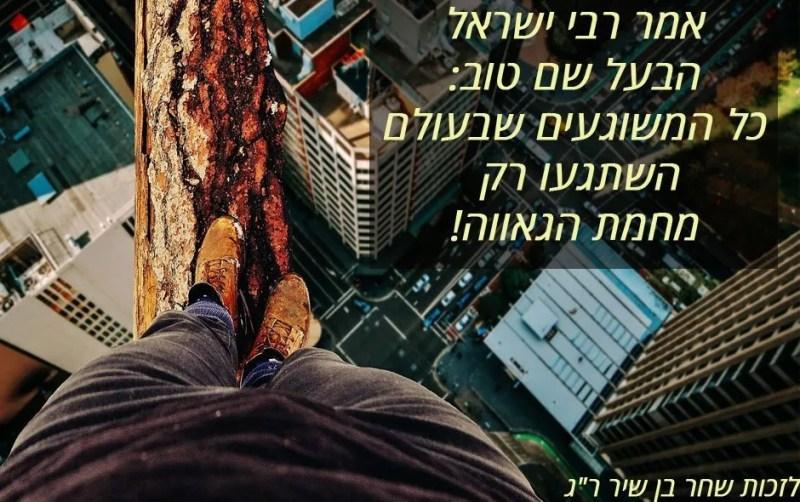 אמר רבי ישראל הבעל שם טוב: כל המשוגעים שבעולם, השתגעו רק מחמת הגאווה!