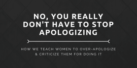 No, You Really Don't Have to Apologize: How We Teach Women to Over-Apologize and Criticize Them For Doing It