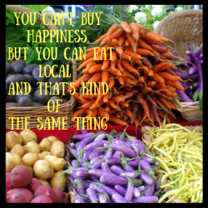 you-cant-buy-happiness-but-you-can-eat-local-and-thats-kind-of-the-same-thing