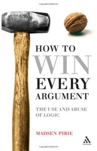 How To Win Every Argument- The Use and Abuse of Logic by Madsen Pirie
