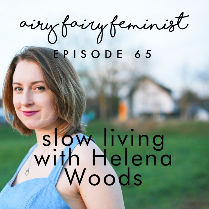 Helena Woods interviewed on the Airy Fairy Feminist Podcast about slow living and simple joys