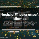 Enseñar idiomas: principio #1 la naturaleza de la lengua