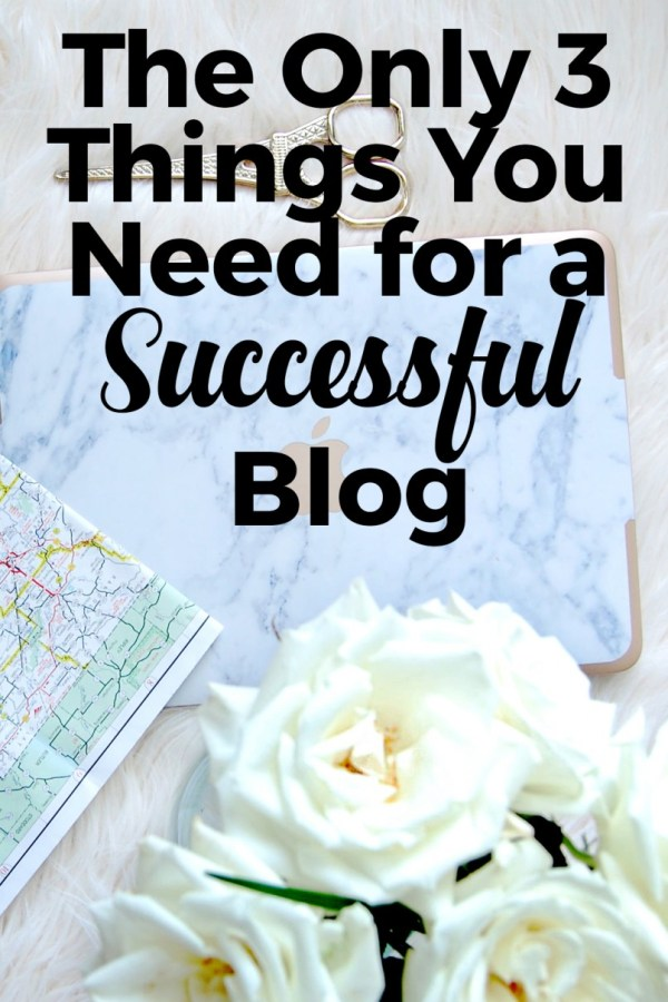 The Only 3 Things You Need for a Successful Blog
