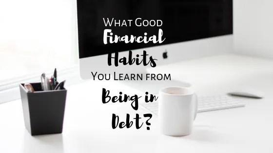 What Good Financial Habits You Learn from Being in Debt?