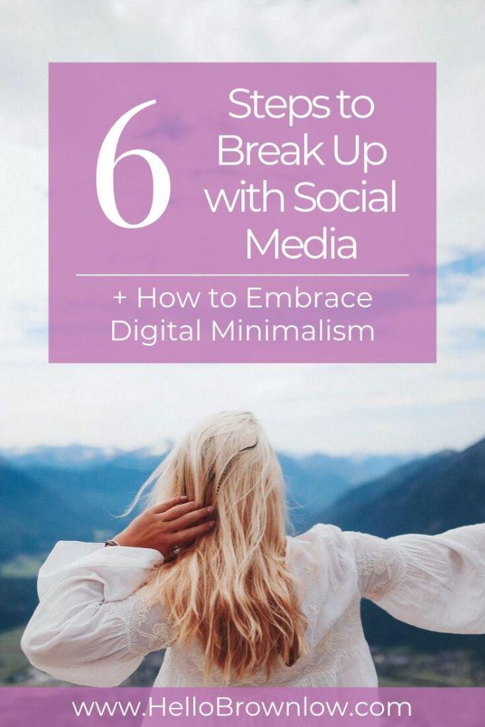 6 Steps to Break Up with Social Media + How to Embrace Digital Minimalism