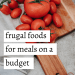 Frugal Foods for Meals on a Budget #frugalfoods #frugalmeals #budgetmeals