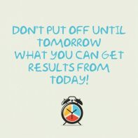 dont-put-off-until-tomorrow-what-you-can-get-results-from-today-inspirational-quote
