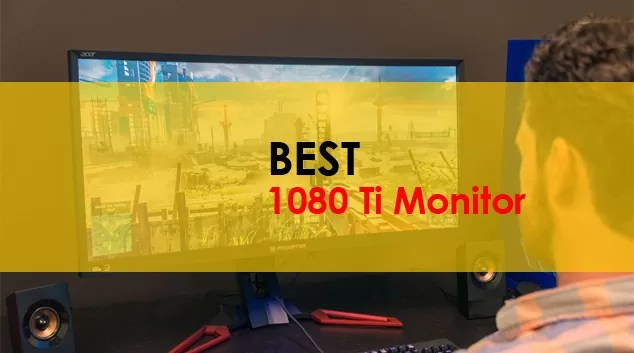 Best Monitor for 1080 ti
