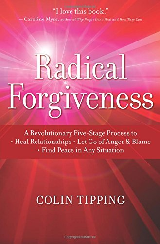 Radical Forgiveness: A Revolutionary Five-Stage Process to Heal Relationships, Let Go of Anger and Blame, and Find Peace in Any Situation