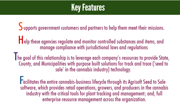 Key Features - Supports government customers and partners to help them meet their missions. - Help these agencies regulate and monitor controlled substances and items, and manage compliance with jurisdictional laws and regulations - The goal of this relationship is to leverage each company's resources to provide State, County, and Municipalities with purpose built solutions for track and trace ('seed to sale' in the cannabis industry) technology. - Facilitates the entire cannabis-business lifecycle through its Agrisoft Seed to Sale software, which provides retail operations, growers, and producers in the cannabis industry with the critical tools for plant tracking and management; and, full enterprise resource management across the organization.