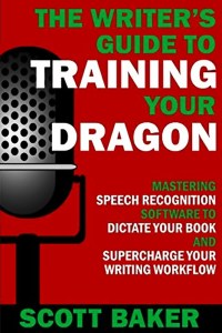 The Writer's Guide to Training Your Dragon by Scott Baker – a great guide for Dragon Dictation
