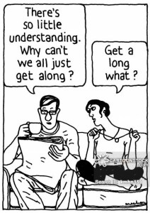 'There's so little understanding. Why can't we all just get along?' 'Get a long what?'