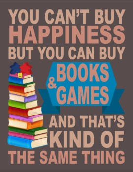 You Can't Buy Happiness, but You Can Buy Books and Games and That's Kind of the Same Thing
