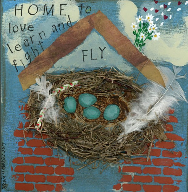 "A real birds nest in a home made of wallpaper and brick stencil.  Four blue eggs in the nest.  Words on it that say"" Home to love, learn,fight and fly.  Daisys as the chimney with petals and hearts flying off on the breeze."