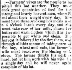 """Farmer's wives are the people to be pitied this hot weather."" Marion Daily Star , 30 Jul 1885, Vol. 8, Number 232, Page 4."
