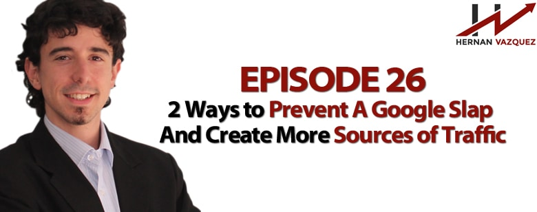 Episode 26 - 2 Ways to Prevent A Google Slap And Create More Sources of Traffic