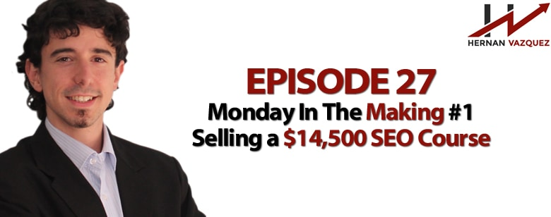 Episode 27 - Monday In The Making #1 - Selling a $14,500 SEO Course