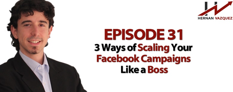 Episode 31 - 3 Ways Of Scaling Your Facebook Campaigns Like A Boss