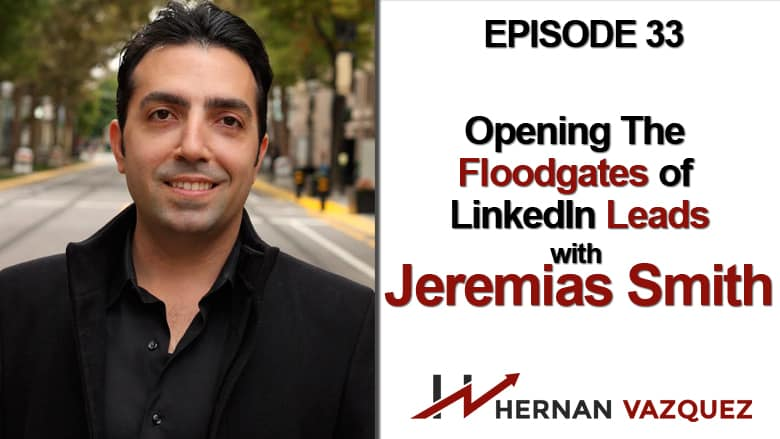 Episode 33 - Opening The Floodgates Of LinkedIN Leads With Jeremias Smith