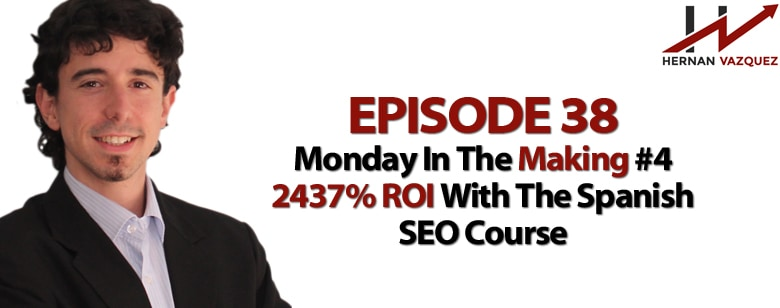 Episode 38 - Monday In The Making #4 - 2437% ROI With The Spanish SEO Course