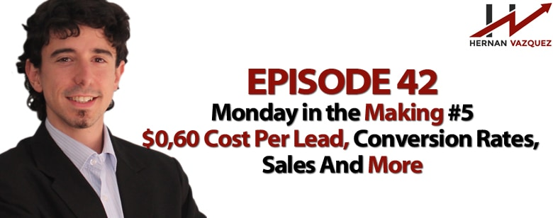 Episode 42 - Monday In The Making #5 - 0,60 Cost Per Lead, Conversion Rates, Sales And More