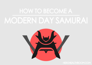 How to be a modern day samurai warrior health room